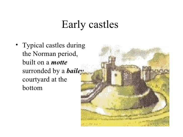 Early castles• Typical castles during  the Norman period,  built on a motte  surronded by a bailey  courtyard at the  bottom