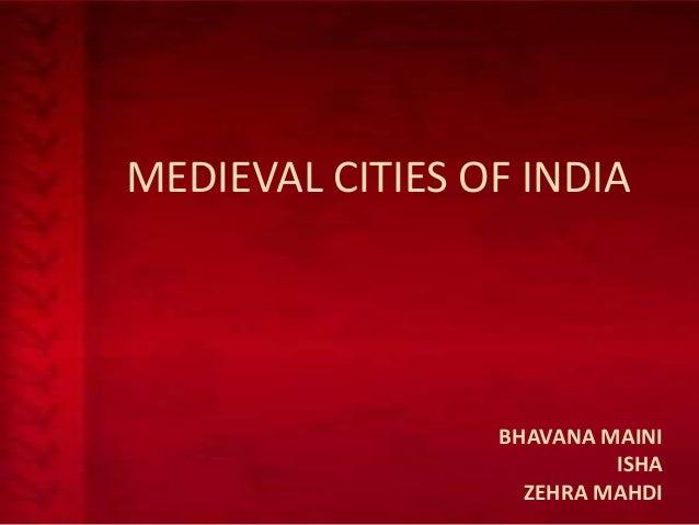 MEDIEVAL CITIES OF INDIA  BHAVANA MAINI ISHA ZEHRA MAHDI