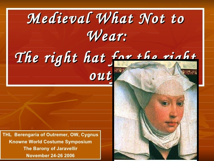 <ul><li>Medieval What Not to Wear:  </li></ul><ul><li>The right hat for the right outfit </li></ul>THL  Berengaria of Outr...