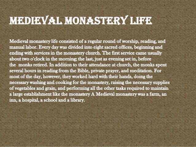 Medieval monastery life consisted of a regular round of worship, reading, and manual labor. Every day was divided into eig...