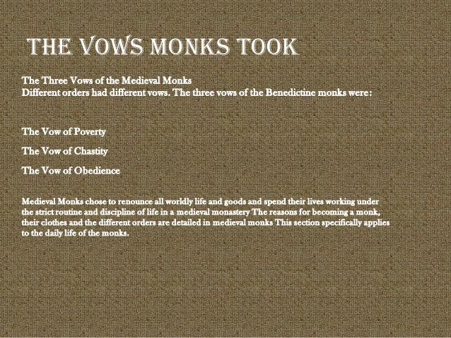 The Three Vows of the Medieval Monks Different orders had different vows. The three vows of the Benedictine monks were: Th...