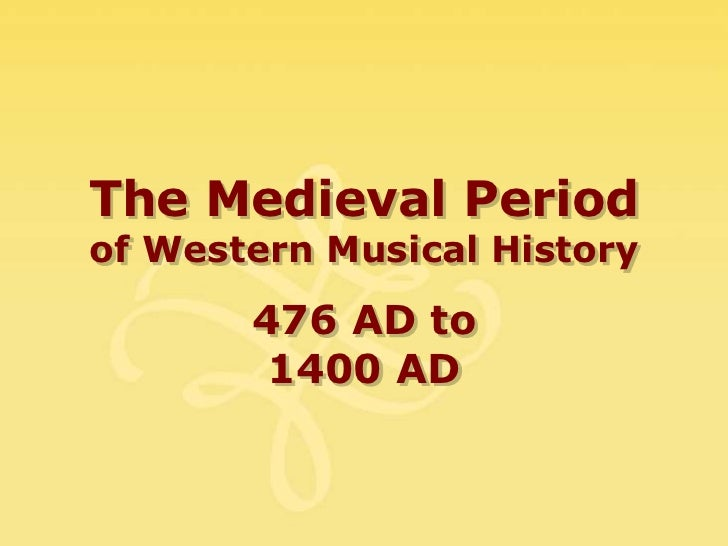 The Medieval Periodof Western Musical History       476 AD to        1400 AD