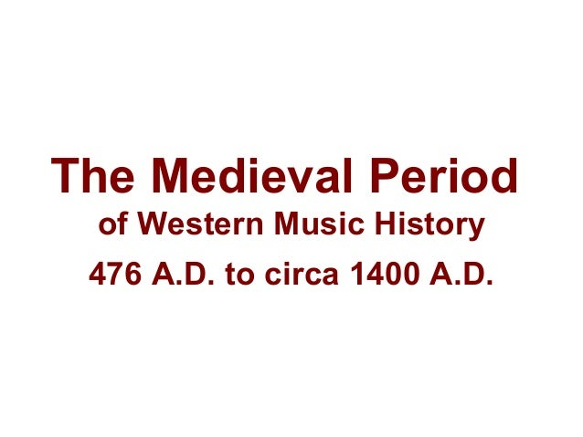 The Medieval Period of Western Music History 476 A.D. to circa 1400 A.D.