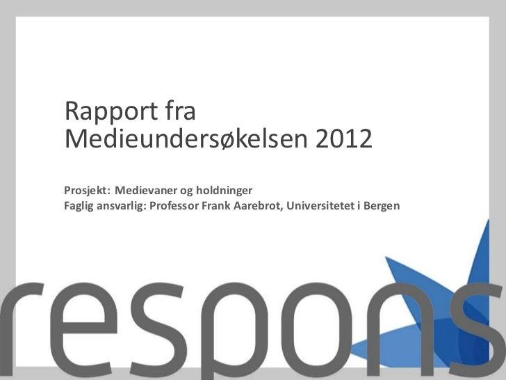 Rapport fraMedieundersøkelsen 2012Prosjekt: Medievaner og holdningerFaglig ansvarlig: Professor Frank Aarebrot, Universite...