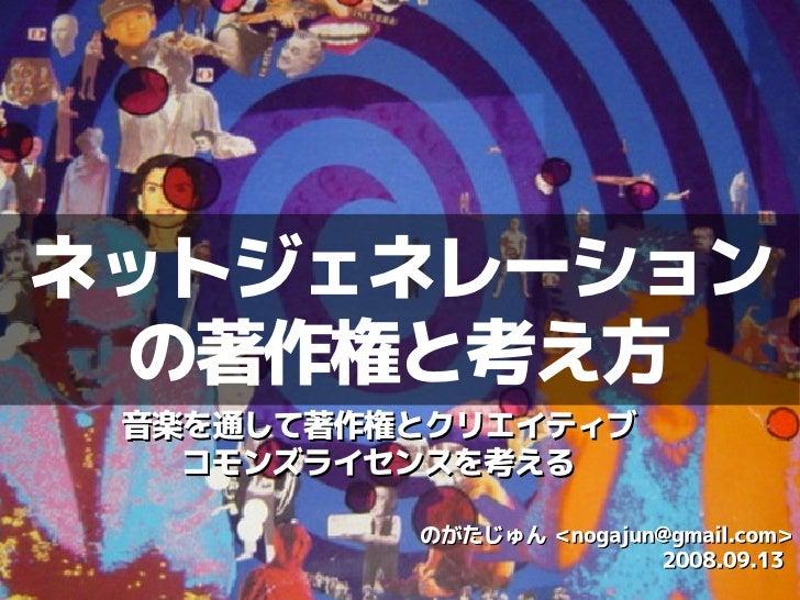 ネットジェネレーション  の著作権と考え方  音楽を通して著作権とクリエイティブ    コモンズライセンスを考える            のがたじゅん <nogajun@gmail.com>                          2...