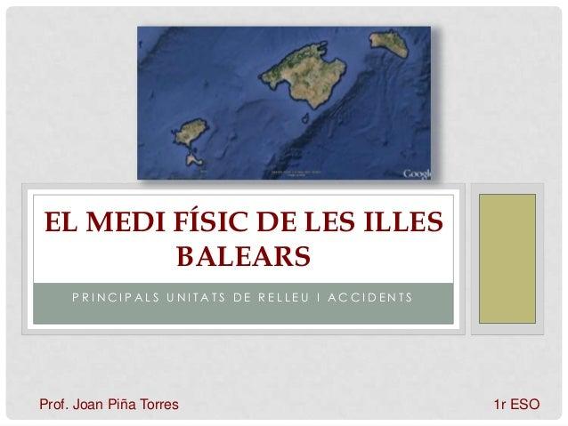 P R I N C I P A L S U N I T A T S D E R E L L E U I A C C I D E N T S EL MEDI FÍSIC DE LES ILLES BALEARS Prof. Joan Piña T...