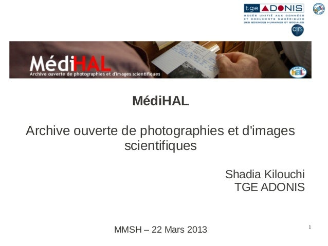 MédiHAL Archive ouverte de photographies et d'images scientifiques Shadia Kilouchi TGE ADONIS  MMSH – 22 Mars 2013  1