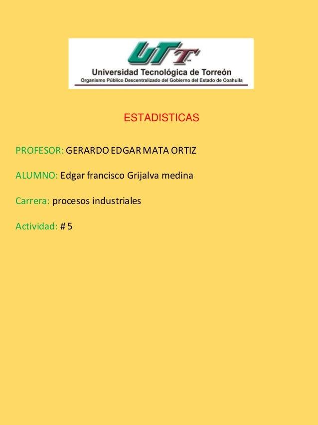 ESTADISTICAS PROFESOR: GERARDO EDGAR MATA ORTIZ ALUMNO: Edgar francisco Grijalva medina Carrera: procesos industriales Act...