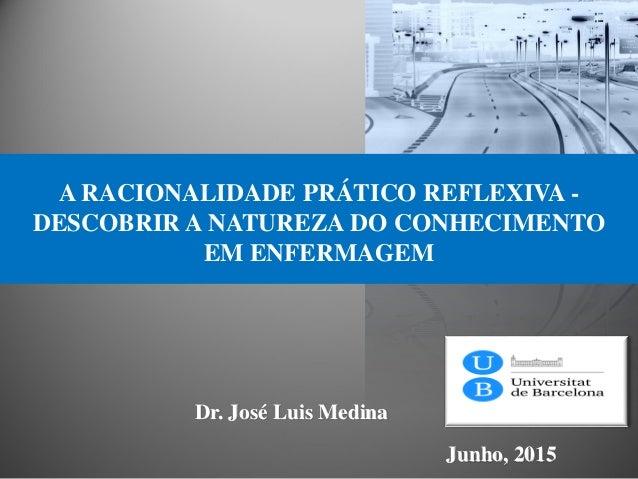 Dr. José Luis Medina Junho, 2015 A RACIONALIDADE PRÁTICO REFLEXIVA - DESCOBRIR A NATUREZA DO CONHECIMENTO EM ENFERMAGEM