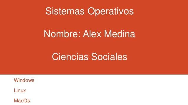 Sistemas Operativos Nombre: Alex Medina Ciencias Sociales Windows Linux  MacOs