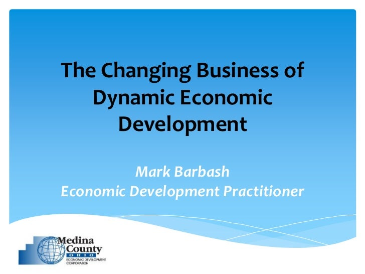 The Changing Business of   Dynamic Economic     Development          Mark BarbashEconomic Development Practitioner