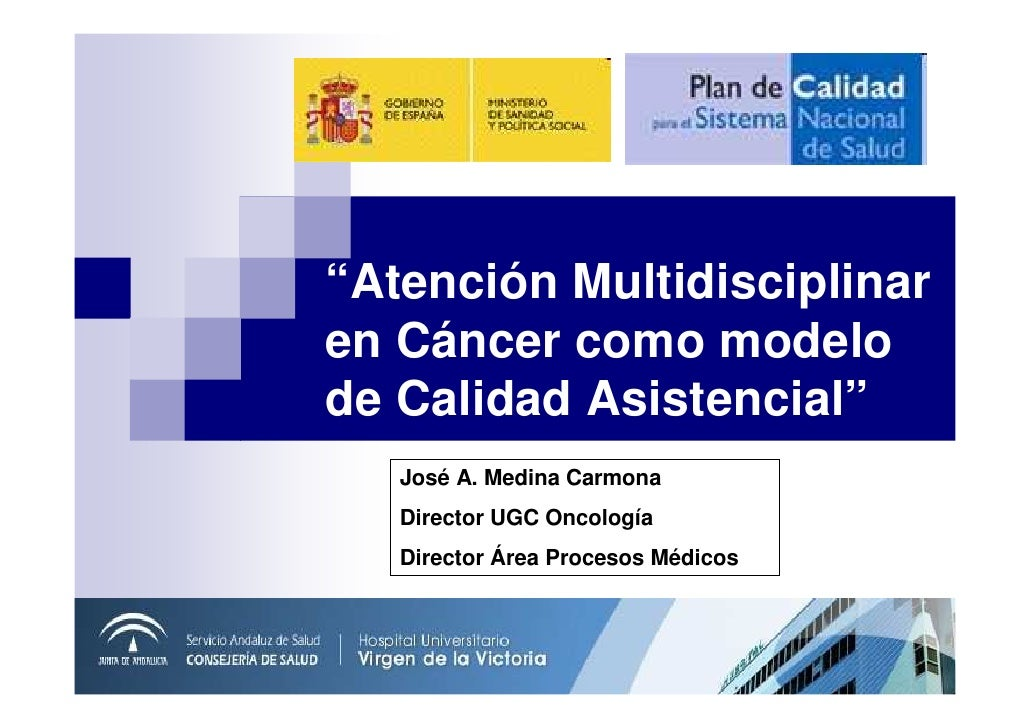 """Atención Multidisciplinar en Cáncer como modelo de Calidad Asistencial""    José A. Medina Carmona    Director UGC Oncolog..."
