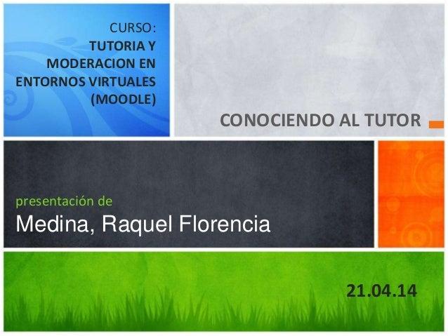 CONOCIENDO AL TUTOR presentación de Medina, Raquel Florencia CURSO: TUTORIA Y MODERACION EN ENTORNOS VIRTUALES (MOODLE) 21...