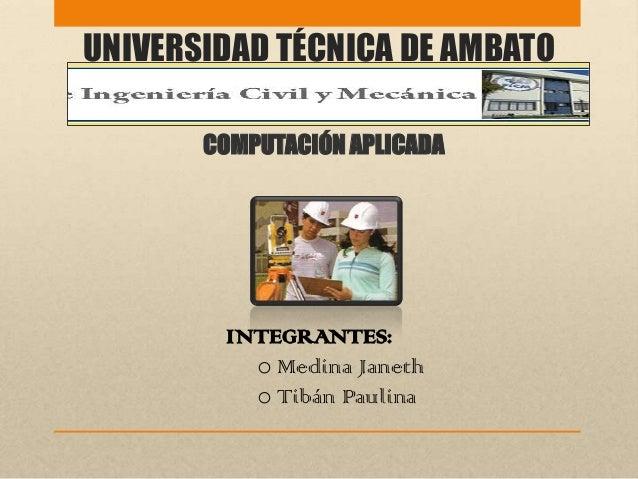 UNIVERSIDAD TÉCNICA DE AMBATOCOMPUTACIÓN APLICADAINTEGRANTES:o Medina Janetho Tibán Paulina