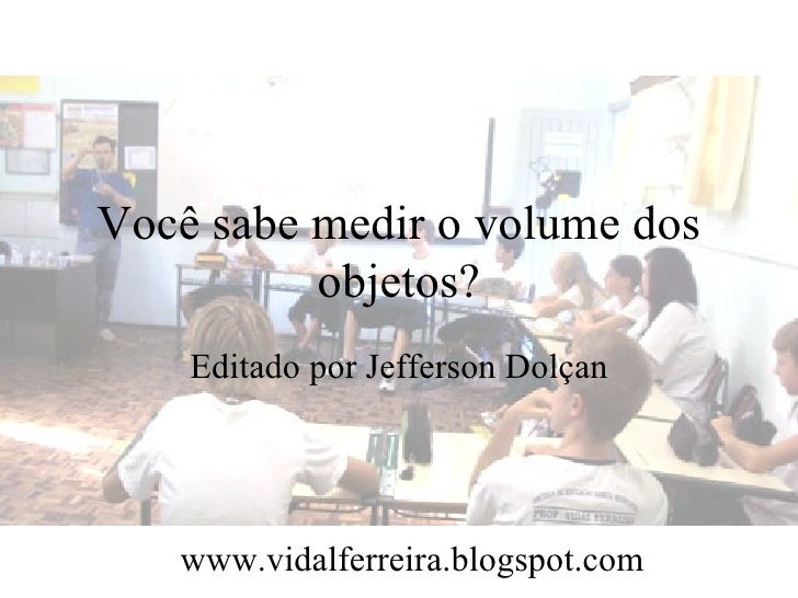 Você sabe medir o volume dos          objetos?    Editado por Jefferson Dolçan   www.vidalferreira.blogspot.com