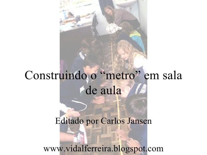 """Construindo o """"metro"""" em sala           de aula     Editado por Carlos Jansen   www.vidalferreira.blogspot.com"""