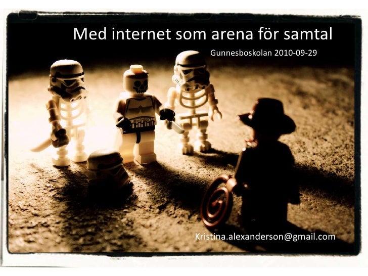 Med internet som arena för samtal                   Gunnesboskolan 2010-09-29                    Kristina.alexanderson@gma...