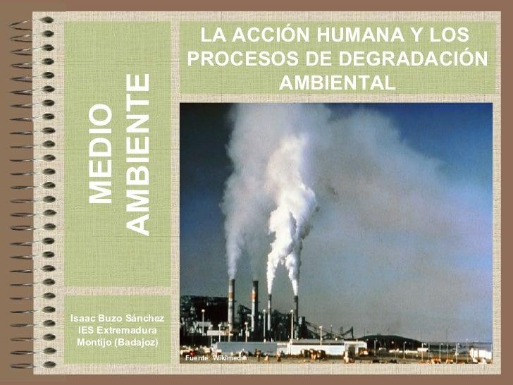 MEDIO AMBIENTE Isaac Buzo Sánchez IES Extremadura Montijo (Badajoz) LA ACCIÓN HUMANA Y LOS  PROCESOS DE DEGRADACIÓN AMBIEN...