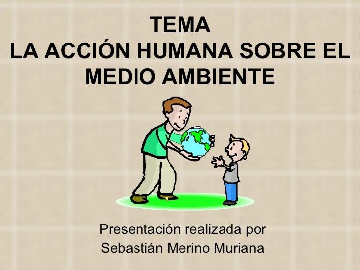 TEMA LA ACCIÓN HUMANA SOBRE EL MEDIO AMBIENTE Presentación realizada por Sebastián Merino Muriana