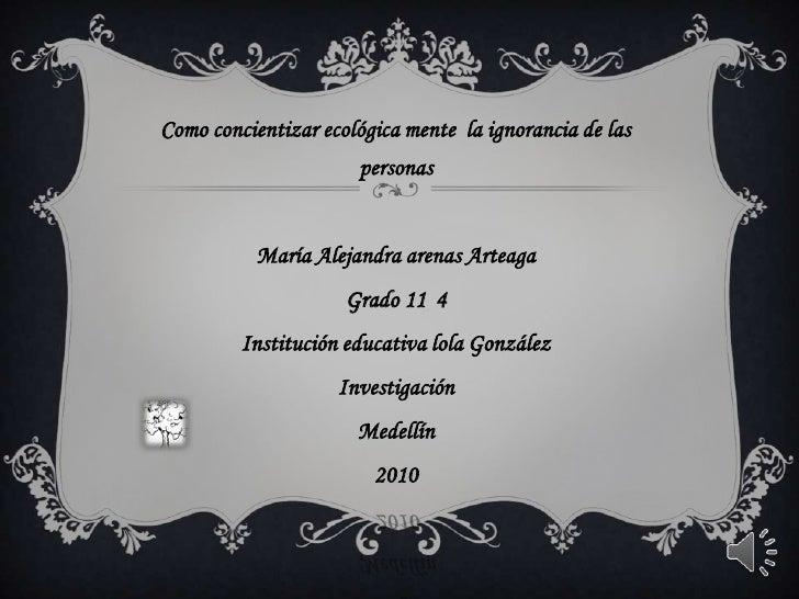 Como concientizar ecológica mente  la ignorancia de las personas <br />María Alejandra arenas Arteaga <br />Grado 11°4<br ...