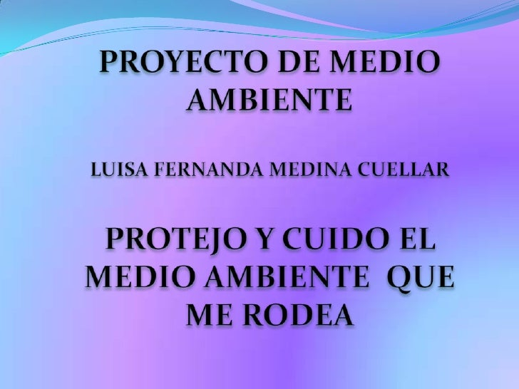 PROYECTO DE MEDIO AMBIENTELUISA FERNANDA MEDINA CUELLARPROTEJO Y CUIDO EL MEDIO AMBIENTE  QUE ME RODEA<br />