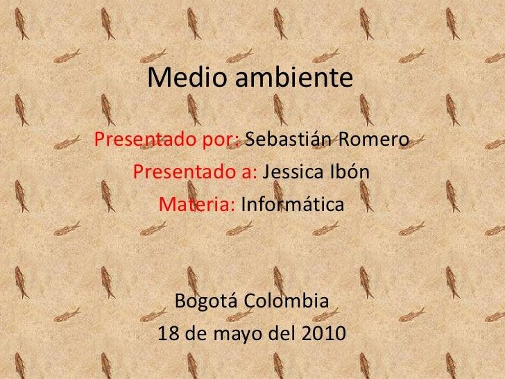 Medio ambiente<br />Presentado por: Sebastián Romero<br />Presentado a:Jessica Ibón<br />Materia: Informática<br />Bogotá ...