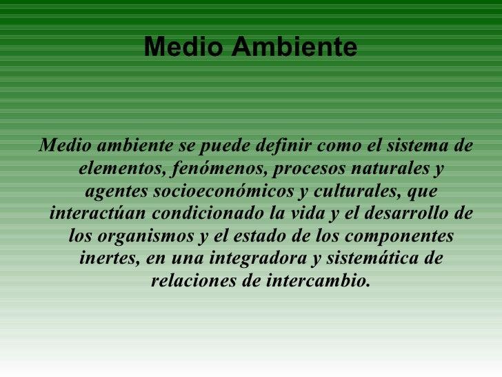 Medio Ambiente <ul><ul><li>Medio ambiente se puede definir como el sistema de elementos, fenómenos, procesos naturales y a...