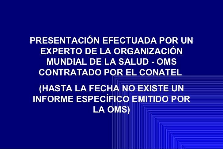 PRESENTACIÓN EFECTUADA POR UN  EXPERTO DE LA ORGANIZACIÓN   MUNDIAL DE LA SALUD - OMS CONTRATADO POR EL CONATEL  (HASTA LA...