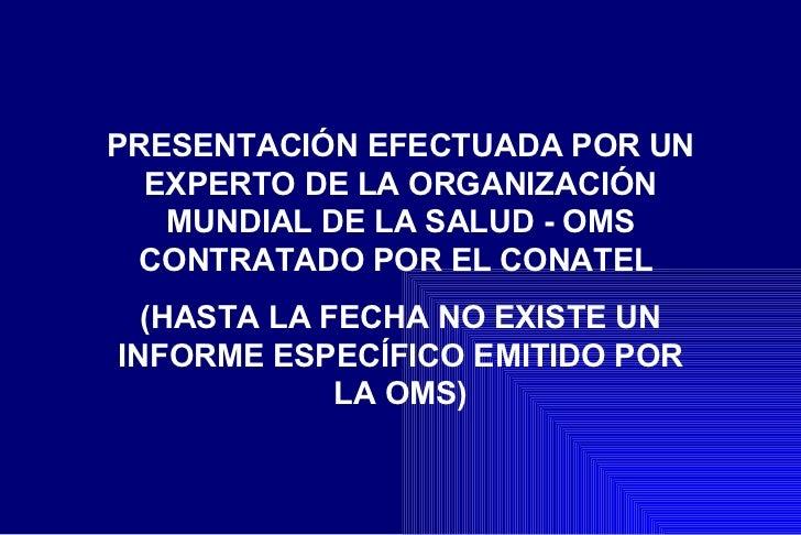 PRESENTACI ÓN EFECTUADA POR UN EXPERTO DE LA ORGANIZACIÓN MUNDIAL DE LA SALUD - OMS CONTRATADO POR EL CONATEL  (HASTA LA F...