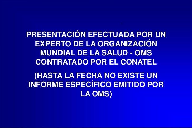 PRESENTACIÓN EFECTUADA POR UN  EXPERTO DE LA ORGANIZACIÓN   MUNDIAL DE LA SALUD - OMS  CONTRATADO POR EL CONATEL  (HASTA L...