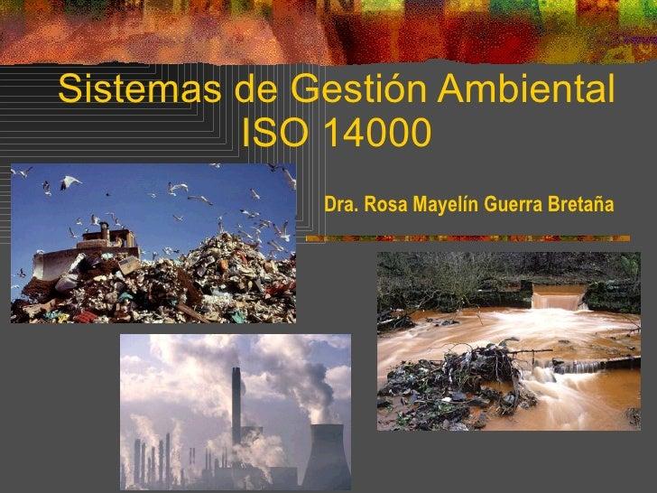 Sistemas de Gestión Ambiental ISO 14000 Dra. Rosa Mayelín Guerra Bretaña