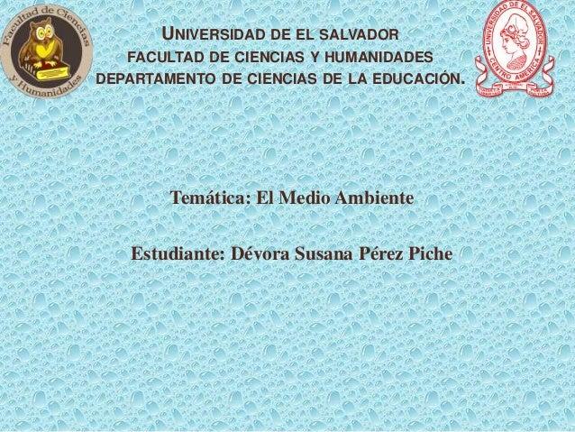 UNIVERSIDAD DE EL SALVADOR FACULTAD DE CIENCIAS Y HUMANIDADES DEPARTAMENTO DE CIENCIAS DE LA EDUCACIÓN.  Temática: El Medi...