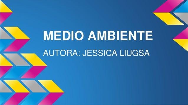 MEDIO AMBIENTE AUTORA: JESSICA LlUGSA
