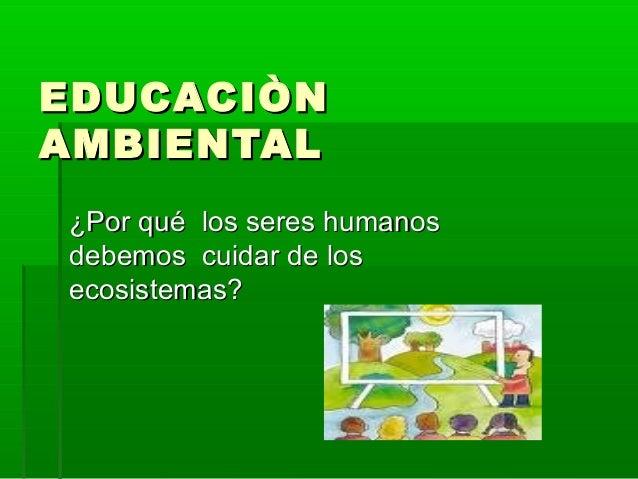 EDUCACIÒNAMBIENTAL¿Por qué los seres humanosdebemos cuidar de losecosistemas?
