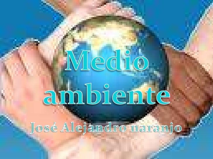 Medio ambiente <br />José Alejandro naranjo<br />