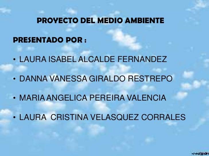 PROYECTO DEL MEDIO AMBIENTEPRESENTADO POR :• LAURA ISABEL ALCALDE FERNANDEZ• DANNA VANESSA GIRALDO RESTREPO• MARIA ANGELIC...