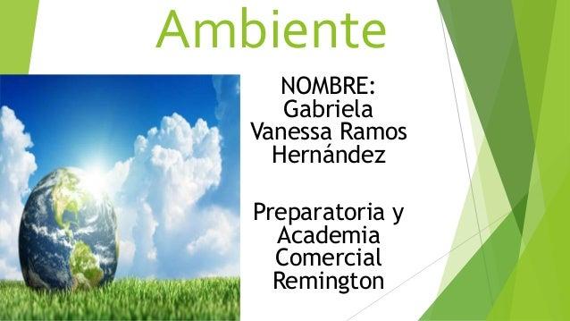 Ambiente NOMBRE: Gabriela Vanessa Ramos Hernández Preparatoria y Academia Comercial Remington