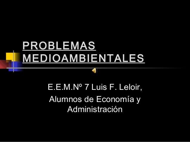 PROBLEMASMEDIOAMBIENTALES   E.E.M.Nº 7 Luis F. Leloir,   Alumnos de Economía y        Administración