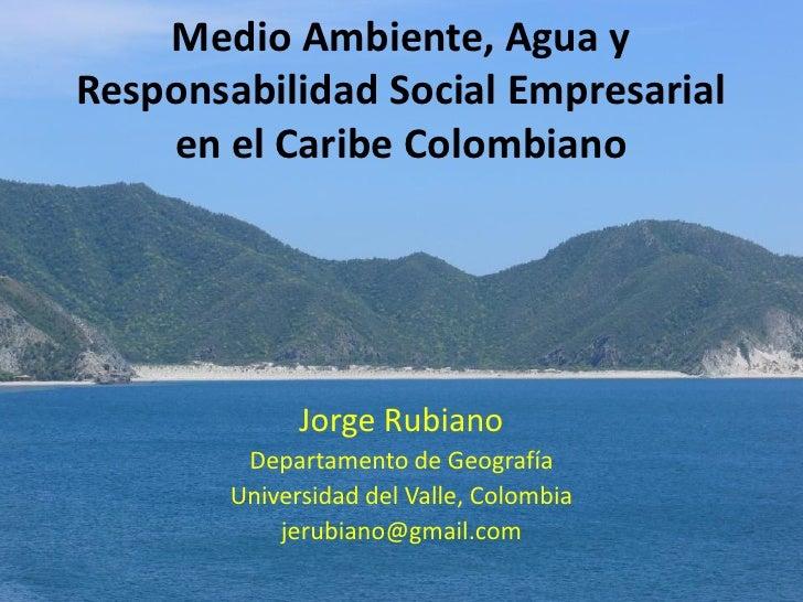 Medio Ambiente, Agua y Responsabilidad Social Empresarial     en el Caribe Colombiano                   Jorge Rubiano     ...