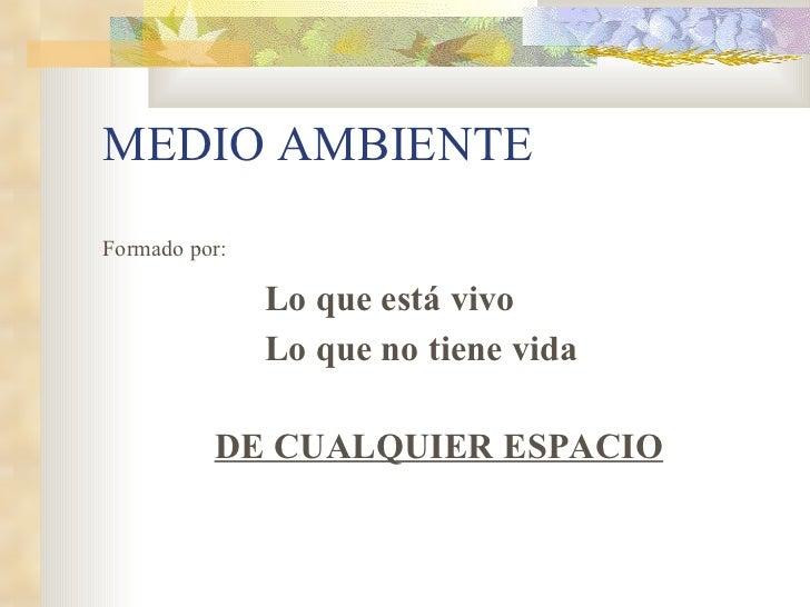 MEDIO AMBIENTE <ul><li>Formado por: </li></ul><ul><li>Lo que está vivo  </li></ul><ul><li>Lo que no tiene vida </li></ul><...