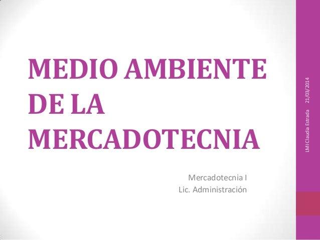 MEDIO AMBIENTE DE LA MERCADOTECNIA Mercadotecnia I Lic. Administración 21/03/2014LMIClaudiaEstrada