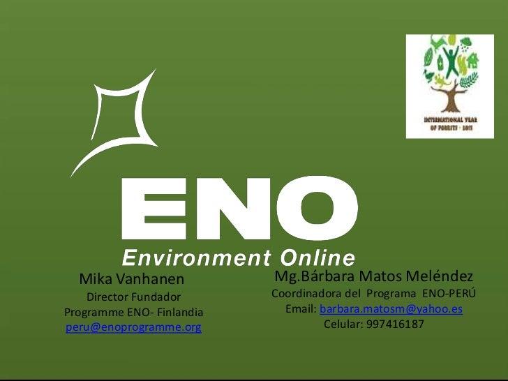 Mika Vanhanen            Mg.Bárbara Matos Meléndez    Director Fundador      Coordinadora del Programa ENO-PERÚProgramme E...