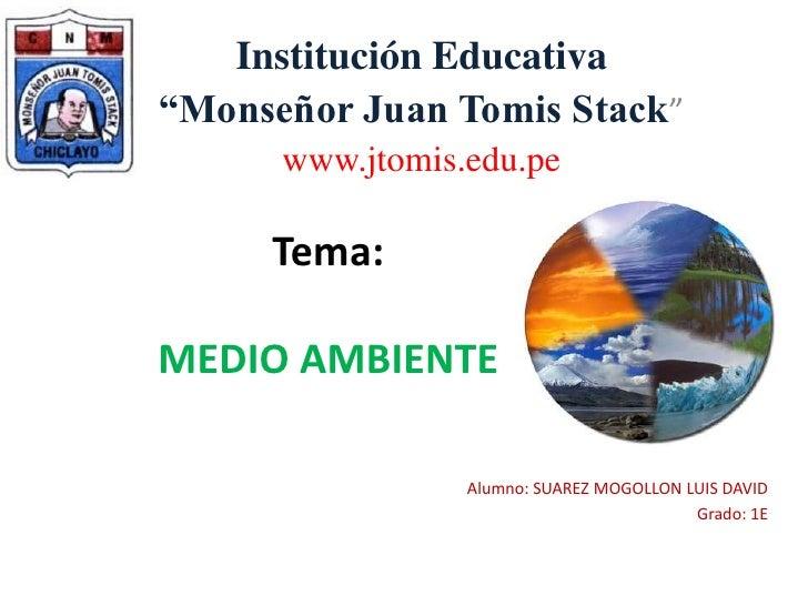"""Institución Educativa<br />""""Monseñor Juan Tomis Stack""""<br />www.jtomis.edu.pe<br />Tema: MEDIO AMBIENTE<br />Alumno: SUARE..."""