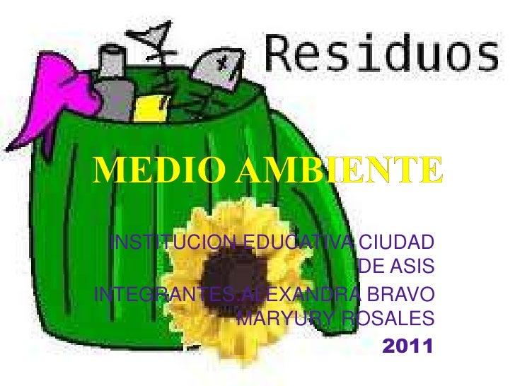 MEDIO AMBIENTE<br />INSTITUCION EDUCATIVA CIUDAD DE ASIS<br />INTEGRANTES:ALEXANDRA BRAVO MARYURY ROSALES<br />2011<br />