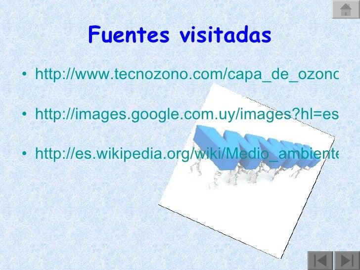 Fuentes visitadas <ul><li>http://www.tecnozono.com/capa_de_ozono.htm   </li></ul><ul><li>http://images.google.com.uy/image...