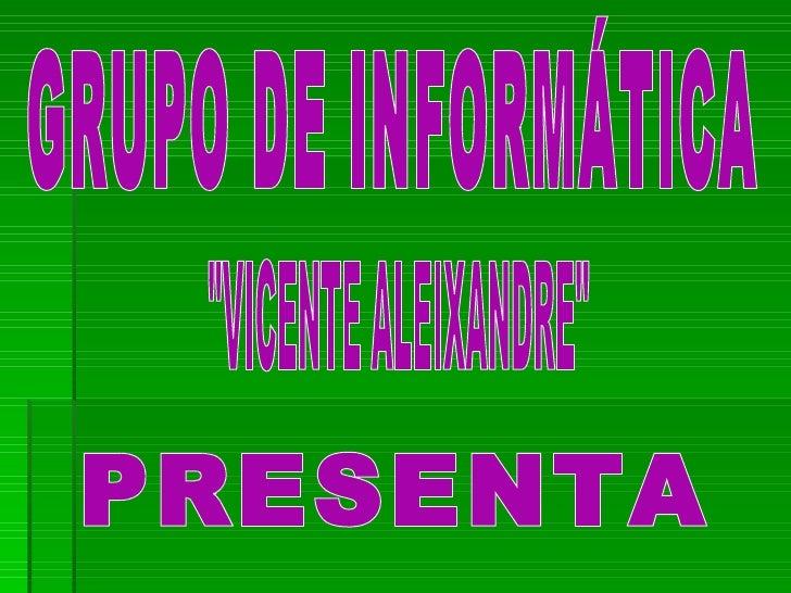 """GRUPO DE INFORMÁTICA """"VICENTE ALEIXANDRE"""" PRESENTA"""