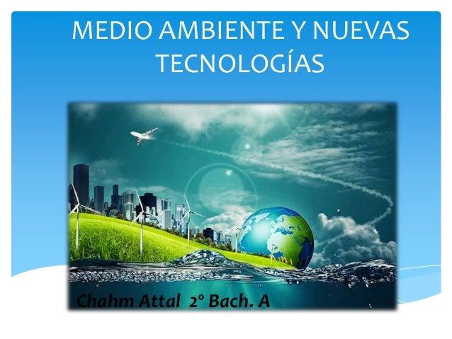 MEDIO AMBIENTE Y NUEVAS TECNOLOGÍAS Chahm Attal 2º Bach. A