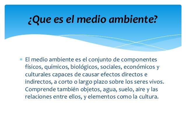  El medio ambiente es el conjunto de componentes físicos, químicos, biológicos, sociales, económicos y culturales capaces...