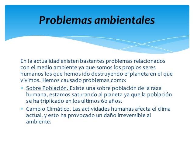 En la actualidad existen bastantes problemas relacionados con el medio ambiente ya que somos los propios seres humanos los...