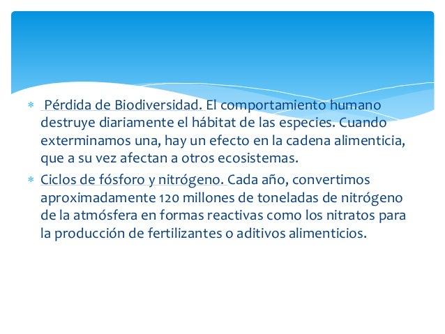  Pérdida de Biodiversidad. El comportamiento humano destruye diariamente el hábitat de las especies. Cuando exterminamos ...